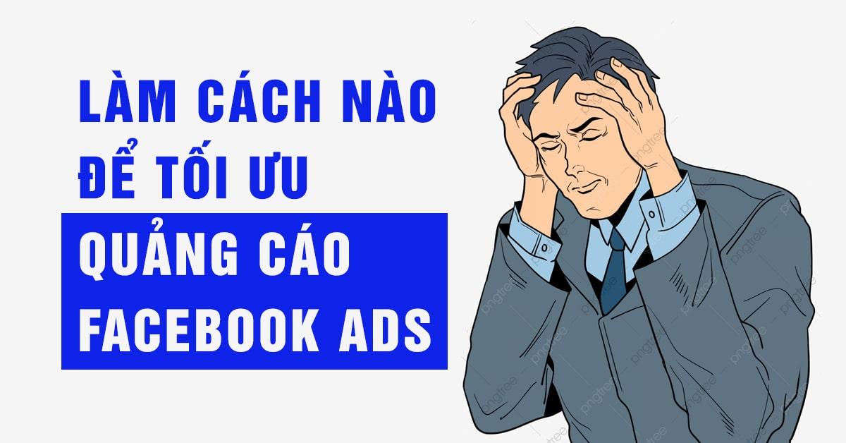 LÀM CÁCH NÀO ĐỂ TỐI ƯU QUẢNG CÁO FACEBOOK ADS
