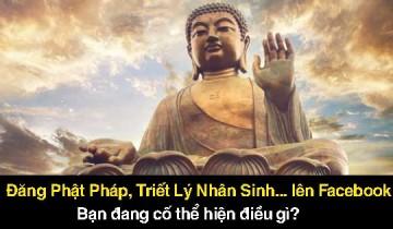 Đăng Phật Pháp, Triết Lý Nhân Sinh, ... lên Facebook. Bạn đang cố thể hiện điều gì?