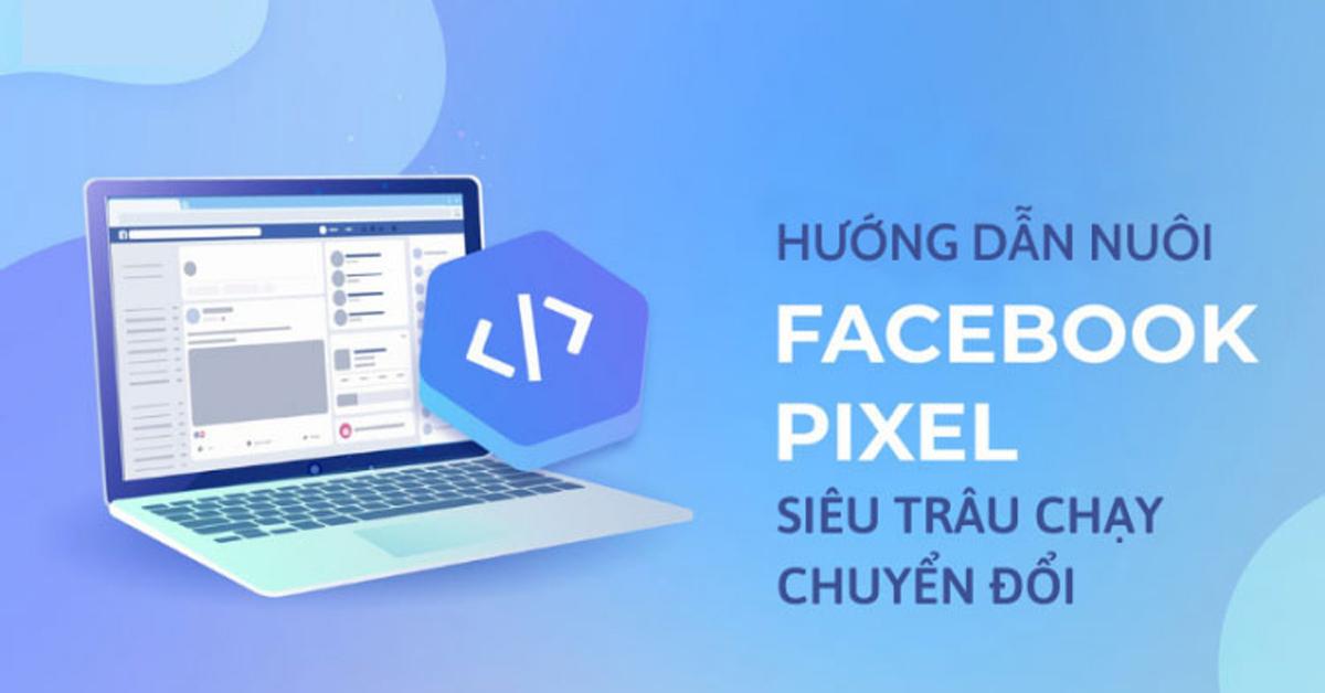 Hướng dẫn nuôi Pixel Facebook