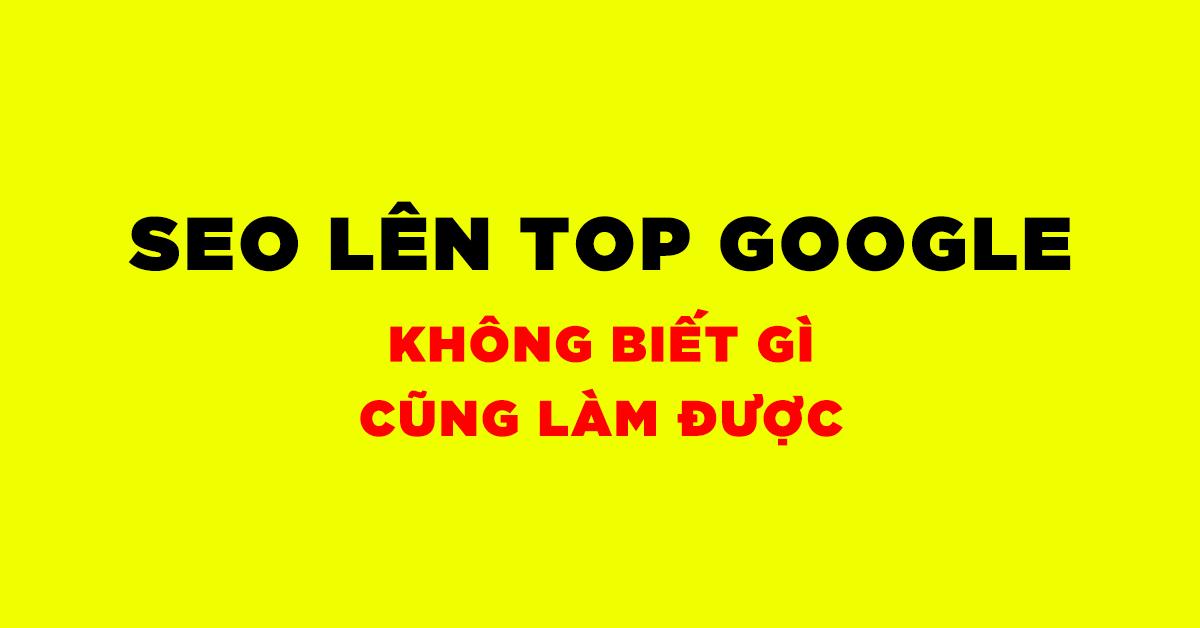 SEO LÊN TOP GOOGLE (NGƯỜI KHÔNG BIẾT GÌ CŨNG LÀM ĐƯỢC)