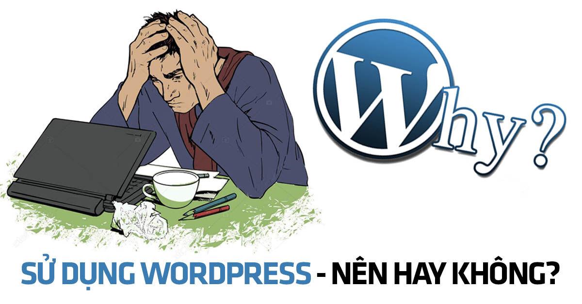 Làm website bằng Wordpress - NÊN hay KHÔNG?